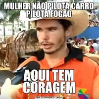 MULHER NÃO PILOTA CARRO PILOTA FOGÃOAQUI TEM CORAGEM
