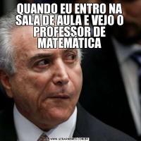 QUANDO EU ENTRO NA SALA DE AULA E VEJO O PROFESSOR DE MATEMÁTICA