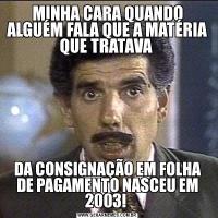 MINHA CARA QUANDO ALGUÉM FALA QUE A MATÉRIA QUE TRATAVA DA CONSIGNAÇÃO EM FOLHA DE PAGAMENTO NASCEU EM 2003!