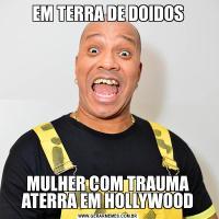 EM TERRA DE DOIDOSMULHER COM TRAUMA ATERRA EM HOLLYWOOD