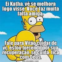 Ei Katha, vê se melhora logo visse. Você faz muita falta amiga.Fale para Vitão cuidar de vc, estou torcendo por sua recuperação, se cuida, fica com Deus.