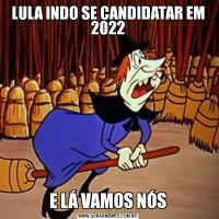 LULA INDO SE CANDIDATAR EM 2022E LÁ VAMOS NÓS