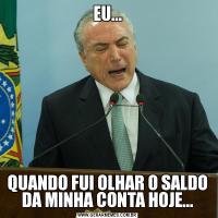 EU...QUANDO FUI OLHAR O SALDO DA MINHA CONTA HOJE...