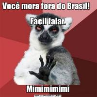 Você mora fora do Brasil!            Fácil falar.Mimimimimi