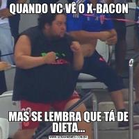 QUANDO VC VÊ O X-BACONMAS SE LEMBRA QUE TÁ DE DIETA...
