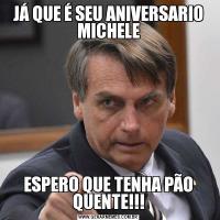 JÁ QUE É SEU ANIVERSARIO MICHELEESPERO QUE TENHA PÃO QUENTE!!!