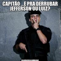 CAPITÃO ...É PRA DERRUBAR JEFFERSON OU LUIZ?