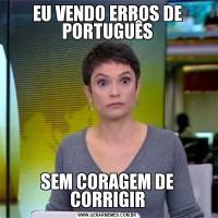 EU VENDO ERROS DE PORTUGUÊSSEM CORAGEM DE CORRIGIR
