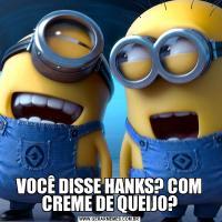 VOCÊ DISSE HANKS? COM CREME DE QUEIJO?