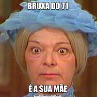 BRUXA DO 71É A SUA MÃE