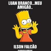 LUAN BRANCO...MEU AMIGÃO..ILSON FALCÃO