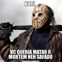 KARL VC QUERIA MATAR O MORTEM NEH SAFADO