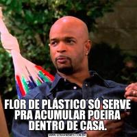 FLOR DE PLÁSTICO SÓ SERVE PRA ACUMULAR POEIRA DENTRO DE CASA.