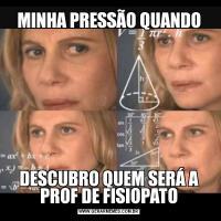 MINHA PRESSÃO QUANDODESCUBRO QUEM SERÁ A PROF DE FISIOPATO