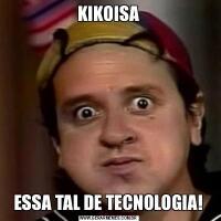 KIKOISAESSA TAL DE TECNOLOGIA!