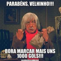 PARABÉNS, VELHINHO!!!BORA MARCAR MAIS UNS 1000 GOLS!!!