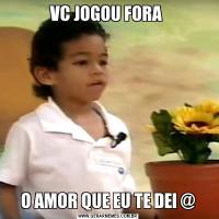 VC JOGOU FORA O AMOR QUE EU TE DEI @
