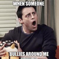 WHEN SOMEONE BULLIES AROUND ME