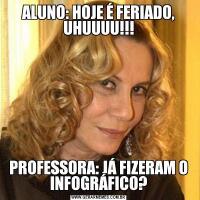 ALUNO: HOJE É FERIADO, UHUUUU!!!PROFESSORA: JÁ FIZERAM O INFOGRÁFICO?
