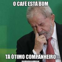 O CAFÉ ESTÁ BOMTÁ ÓTIMO COMPANHEIRO