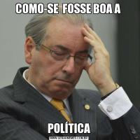 COMO-SE  FOSSE BOA A POLÍTICA