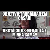 OBJETIVO:TRABALHAR EM CASA!!!OBSTÁCULOS:MEU SOFÁ E MINHA CAMA!!