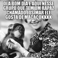 OLA BOM DIA E AQUI NESSE GRUPO QUE TEM UM RAPAZ CHAMADO JOSIMAR ELE GOSTA DE MACACOKKKK