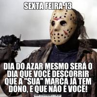 SEXTA FEIRA 13DIA DO AZAR MESMO SERÁ O DIA QUE VOCÊ DESCOBRIR QUE A