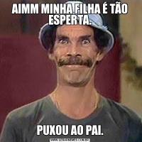 AIMM MINHA FILHA É TÃO ESPERTA.PUXOU AO PAI.