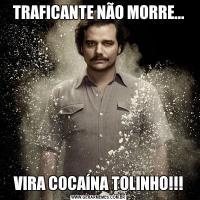 TRAFICANTE NÃO MORRE...VIRA COCAÍNA TOLINHO!!!
