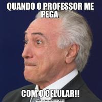 QUANDO O PROFESSOR ME PEGA COM O CELULAR!!