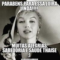 PARABENS PARA ESSA LOIRA LINDA!!!! MUITAS ALEGRIAS, SABEDORIA E SAÚDE THAISE ;)