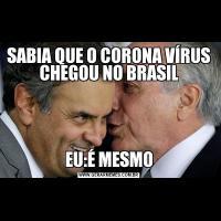 SABIA QUE O CORONA VÍRUS CHEGOU NO BRASILEU:É MESMO