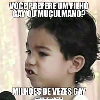 VOCE PREFERE UM FILHO GAY OU MUÇULMANO?MILHOES DE VEZES GAY