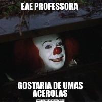 EAE PROFESSORA GOSTARIA DE UMAS ACEROLAS