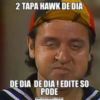 2 TAPA HAWK DE DIADE DIA  DE DIA ! EDITE SO PODE