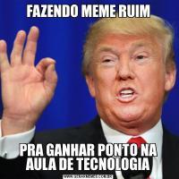 FAZENDO MEME RUIMPRA GANHAR PONTO NA AULA DE TECNOLOGIA