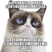 QUE CHATICE O BRASIL CONTINUA AMESMACOISA ATÉ A MINHA RAÇÃO CONTINUA COM O MESMO SABOR