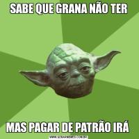 SABE QUE GRANA NÃO TERMAS PAGAR DE PATRÃO IRÁ
