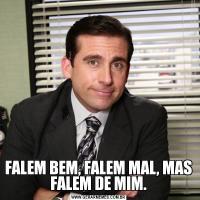 FALEM BEM, FALEM MAL, MAS FALEM DE MIM.