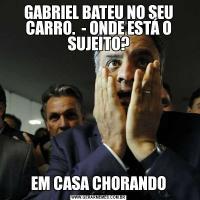 GABRIEL BATEU NO SEU CARRO.  - ONDE ESTÁ O SUJEITO?EM CASA CHORANDO