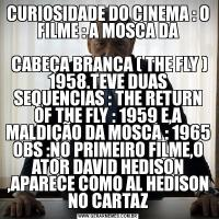 CURIOSIDADE DO CINEMA : O FILME : A MOSCA DA CABEÇA BRANCA ( THE FLY ) 1958.TEVE DUAS SEQUENCIAS : THE RETURN OF THE FLY : 1959 E,A MALDIÇÃO DA MOSCA : 1965 OBS :NO PRIMEIRO FILME,O ATOR DAVID HEDISON ,APARECE COMO AL HEDISON NO CARTAZ