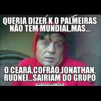 QUERIA DIZER K O PALMEIRAS NÃO TEM MUNDIAL,MAS...O CEARÁ,COFRÃO,JONATHAN, RUDNEI...SAIRIAM DO GRUPO