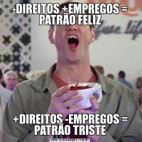 -DIREITOS +EMPREGOS = PATRÃO FELIZ+DIREITOS -EMPREGOS = PATRÃO TRISTE