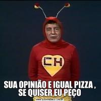 SUA OPINIÃO E IGUAL PIZZA , SE QUISER EU PEÇO