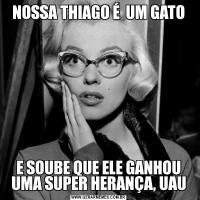 NOSSA THIAGO É  UM GATOE SOUBE QUE ELE GANHOU UMA SUPER HERANÇA, UAU