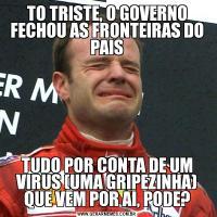 TO TRISTE, O GOVERNO FECHOU AS FRONTEIRAS DO PAISTUDO POR CONTA DE UM VIRUS (UMA GRIPEZINHA) QUE VEM POR AI, PODE?