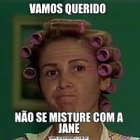 VAMOS QUERIDO NÃO SE MISTURE COM A JANE