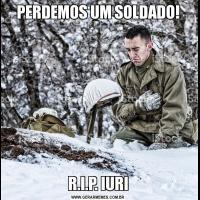 PERDEMOS UM SOLDADO!R.I.P. IURI