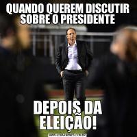 QUANDO QUEREM DISCUTIR SOBRE O PRESIDENTEDEPOIS DA ELEIÇÃO!